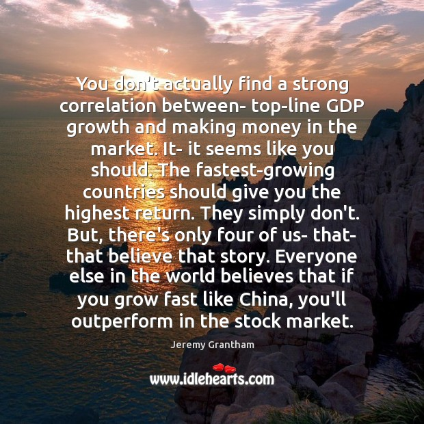 You don't actually find a strong correlation between- top-line GDP growth and Jeremy Grantham Picture Quote