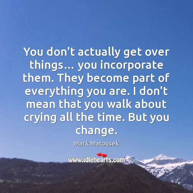 You don't actually get over things… you incorporate them. They become part Image