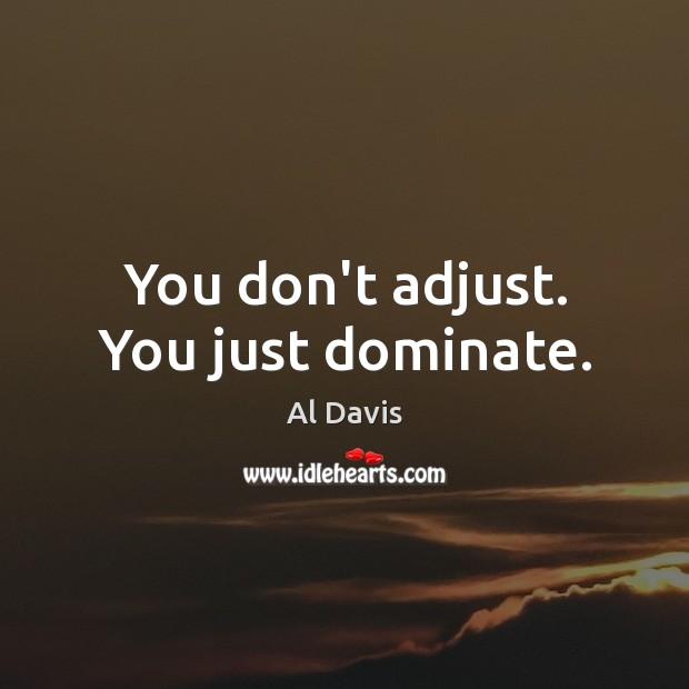 Image, You don't adjust. You just dominate.