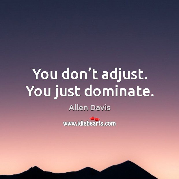 Image, You don't adjust. You just dominate.
