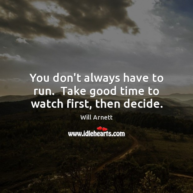 You don't always have to run.  Take good time to watch first, then decide. Image