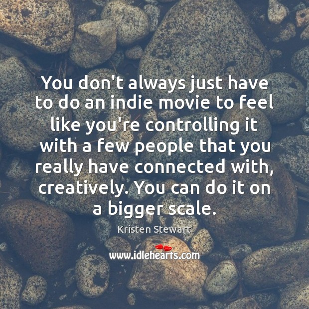 You don't always just have to do an indie movie to feel Image