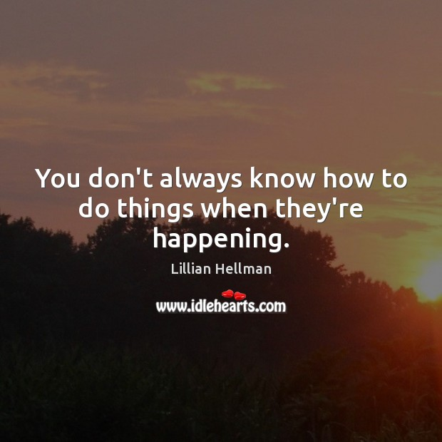 You don't always know how to do things when they're happening. Lillian Hellman Picture Quote
