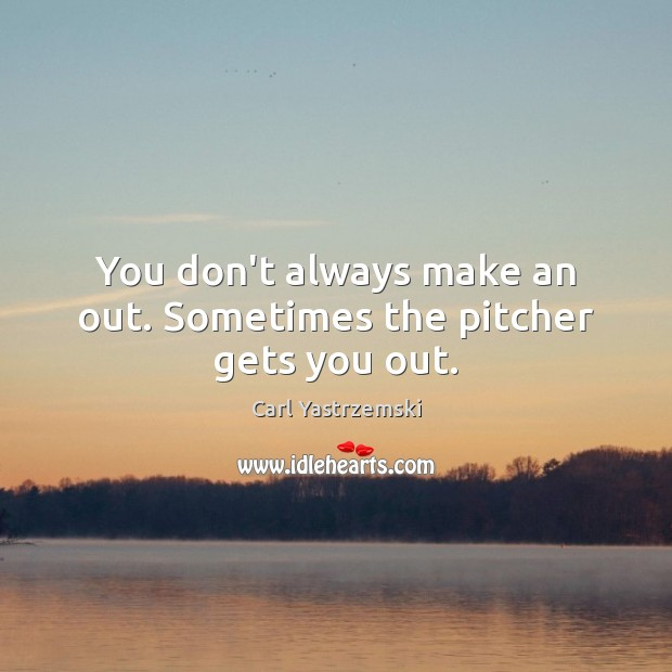 Image, You don't always make an out. Sometimes the pitcher gets you out.