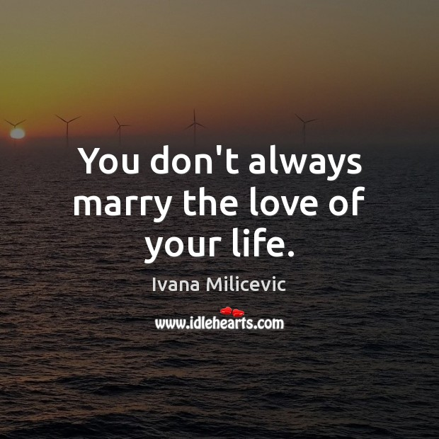 You don't always marry the love of your life. Image