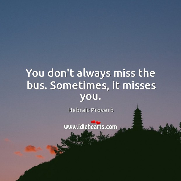 You don't always miss the bus. Sometimes, it misses you. Hebraic Proverbs Image
