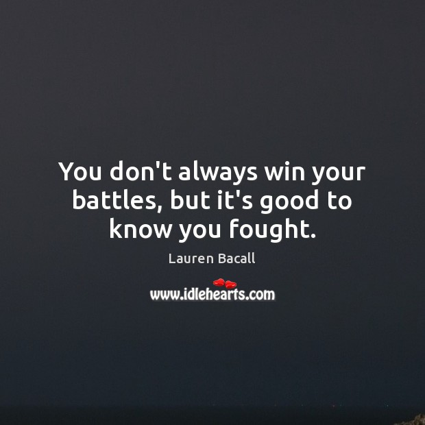 You don't always win your battles, but it's good to know you fought. Lauren Bacall Picture Quote
