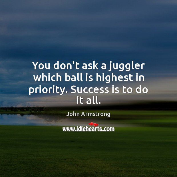 Image, You don't ask a juggler which ball is highest in priority. Success is to do it all.