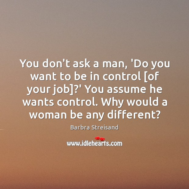 Image, You don't ask a man, 'Do you want to be in control [
