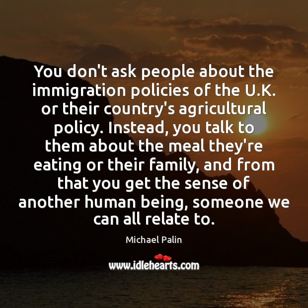 You don't ask people about the immigration policies of the U.K. Michael Palin Picture Quote
