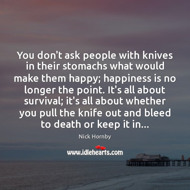 You don't ask people with knives in their stomachs what would make Image
