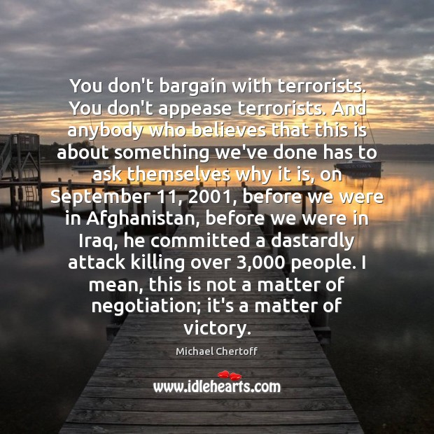 You don't bargain with terrorists. You don't appease terrorists. And anybody who Michael Chertoff Picture Quote