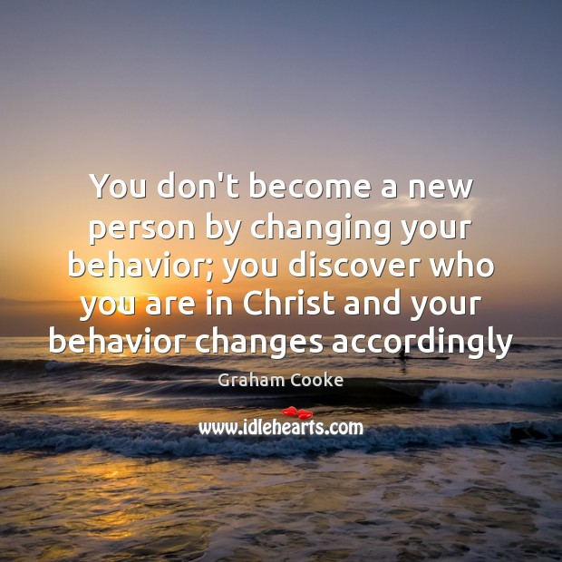 Image, You don't become a new person by changing your behavior; you discover