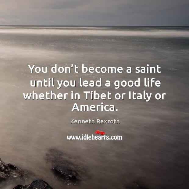 You don't become a saint until you lead a good life whether in tibet or italy or america. Kenneth Rexroth Picture Quote
