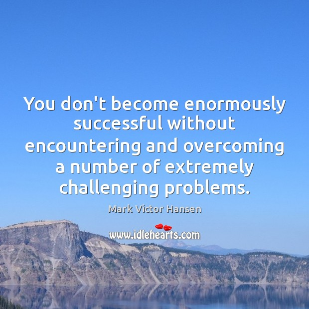 You don't become enormously successful without encountering and overcoming a number of Image