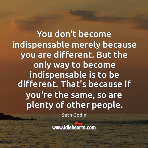 You don't become indispensable merely because you are different. But the only Image