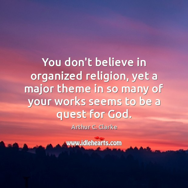 You don't believe in organized religion, yet a major theme in so Arthur C. Clarke Picture Quote