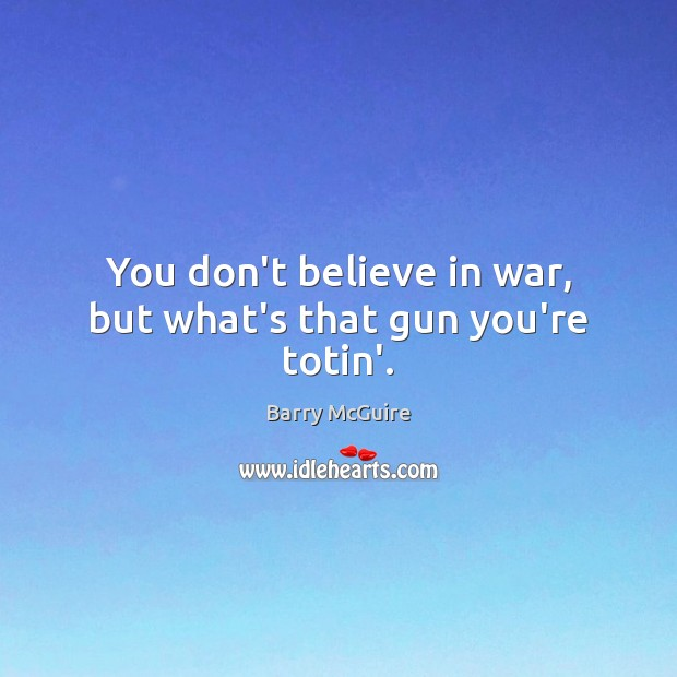 Image, You don't believe in war, but what's that gun you're totin'.