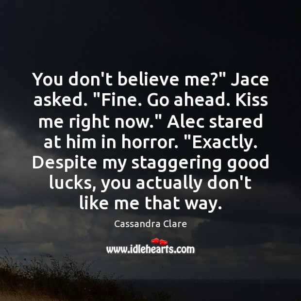 "Image, You don't believe me?"" Jace asked. ""Fine. Go ahead. Kiss me right"