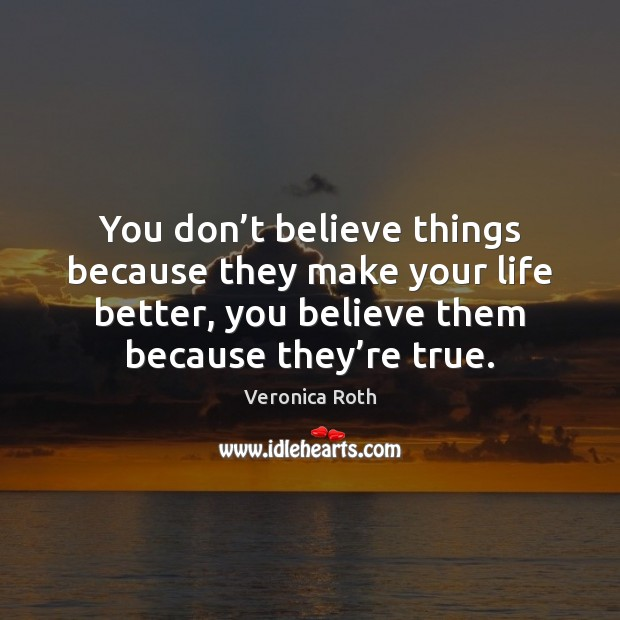 You don't believe things because they make your life better, you Veronica Roth Picture Quote