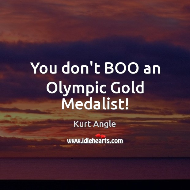 You don't BOO an Olympic Gold Medalist! Kurt Angle Picture Quote