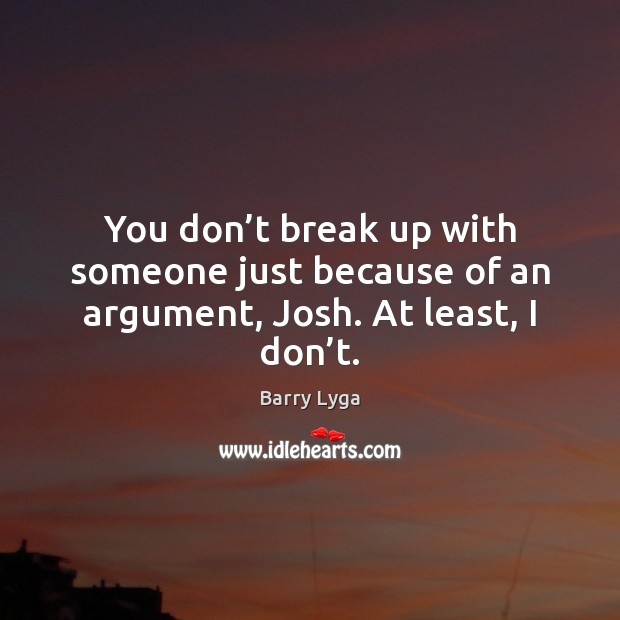 You don't break up with someone just because of an argument, Josh. At least, I don't. Break Up Quotes Image