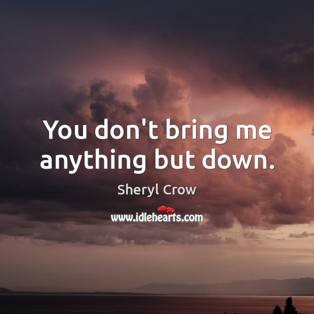 You don't bring me anything but down. Sheryl Crow Picture Quote