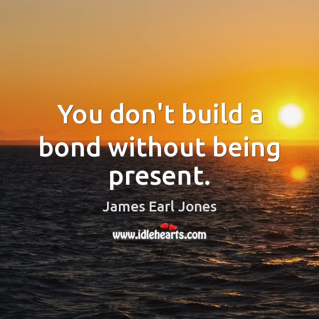 You don't build a bond without being present. James Earl Jones Picture Quote