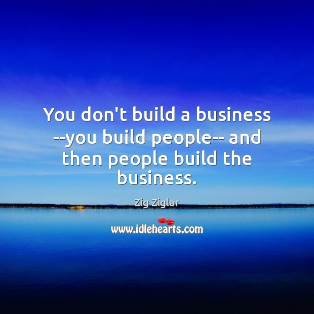 You don't build a business –you build people– and then people build the business. Image