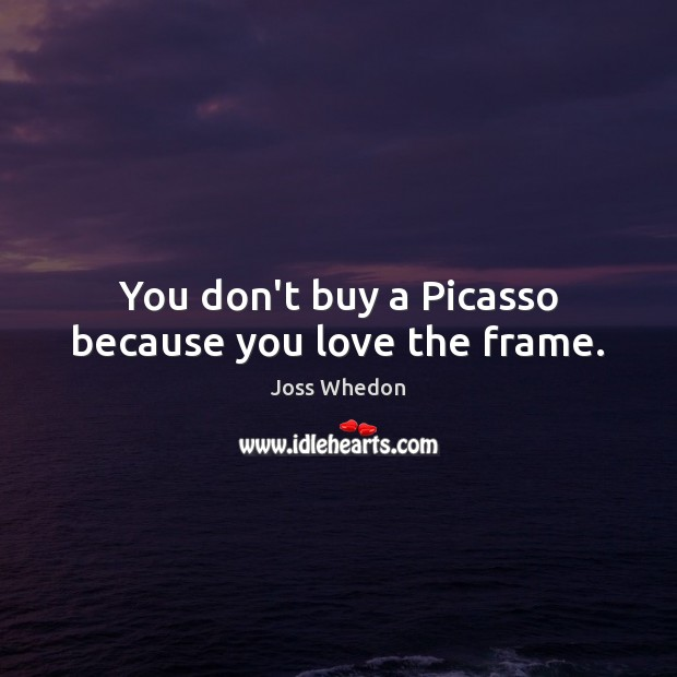 Image, You don't buy a Picasso because you love the frame.