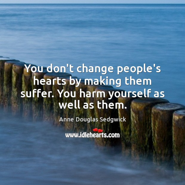 Image, You don't change people's hearts by making them suffer. You harm yourself as well as them.