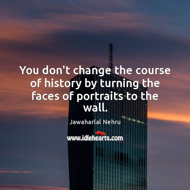 Image, You don't change the course of history by turning the faces of portraits to the wall.