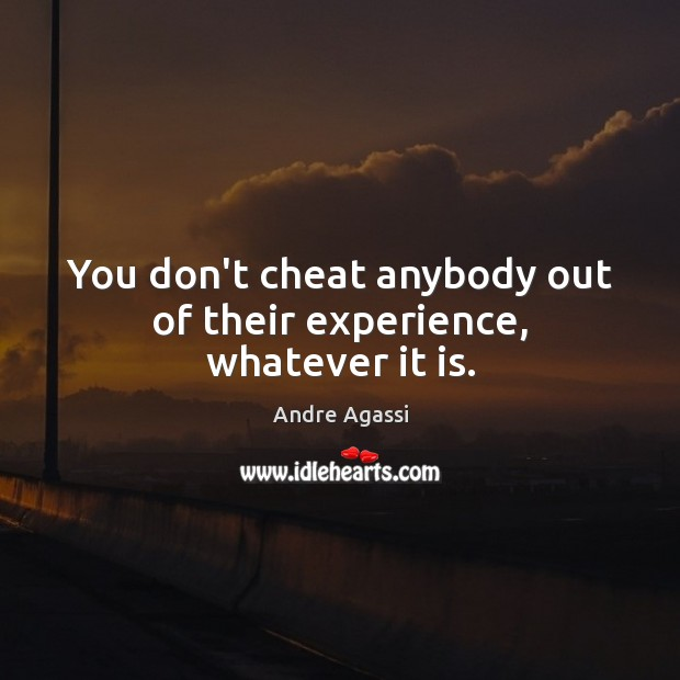 You don't cheat anybody out of their experience, whatever it is. Image