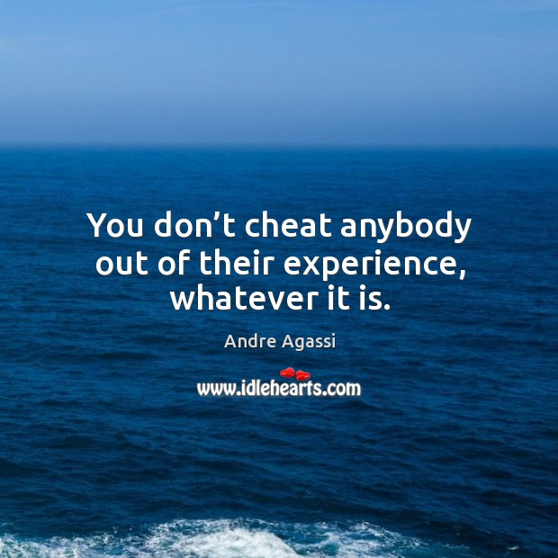 Image, You don't cheat anybody out of their experience, whatever it is.