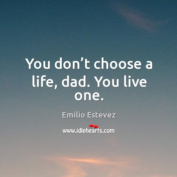 You don't choose a life, dad. You live one. Image