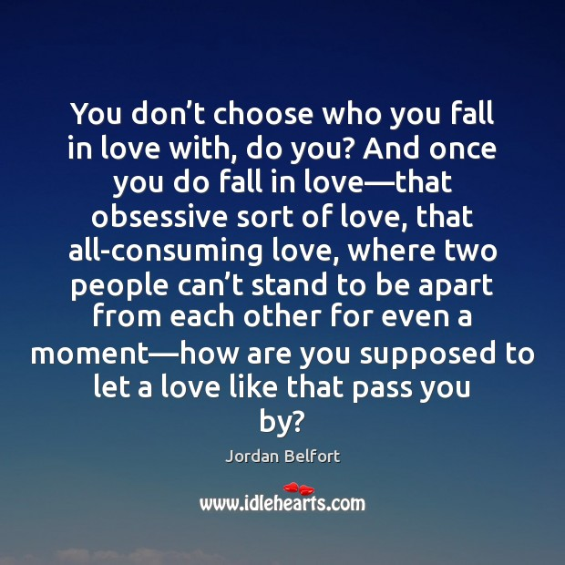 You don't choose who you fall in love with, do you? Jordan Belfort Picture Quote
