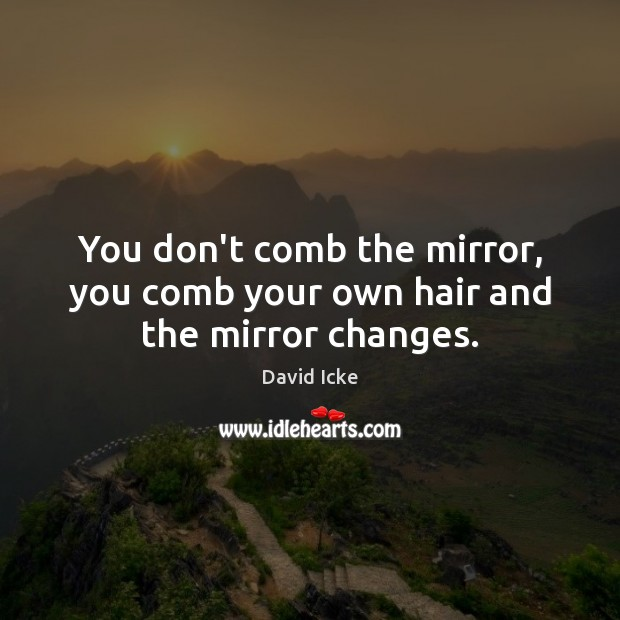 You don't comb the mirror, you comb your own hair and the mirror changes. Image