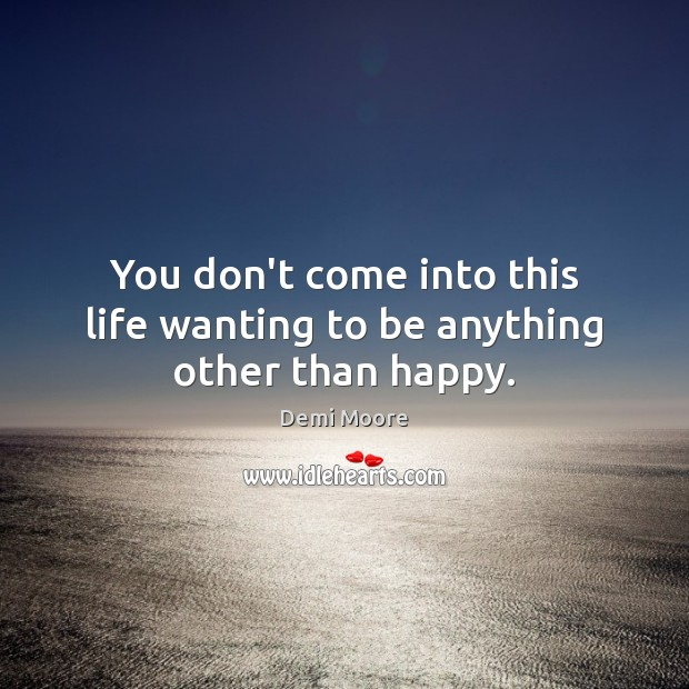 You don't come into this life wanting to be anything other than happy. Demi Moore Picture Quote