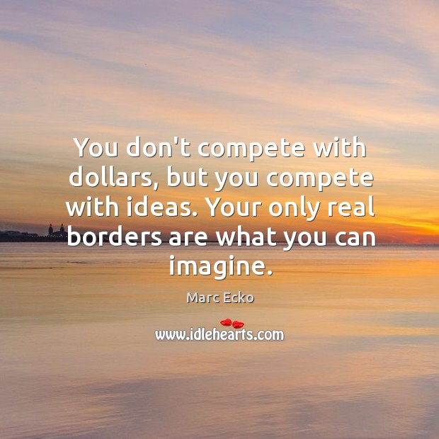 You don't compete with dollars, but you compete with ideas. Your only Image