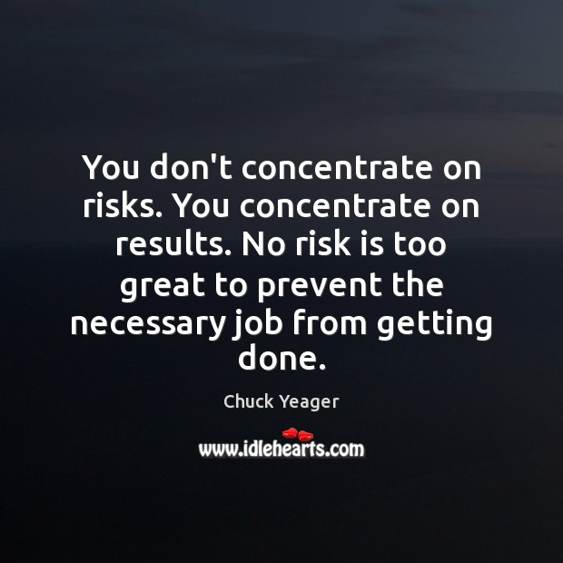 You don't concentrate on risks. You concentrate on results. No risk is Chuck Yeager Picture Quote