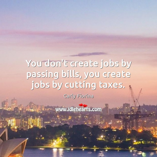 You don't create jobs by passing bills, you create jobs by cutting taxes. Image