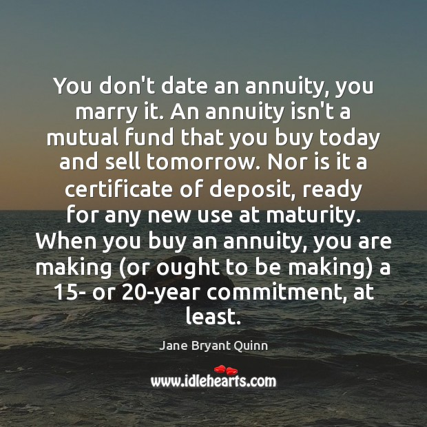 You don't date an annuity, you marry it. An annuity isn't a Image