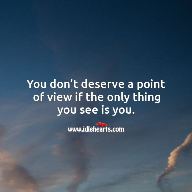 You don't deserve a point of view if the only thing you see is you. Image