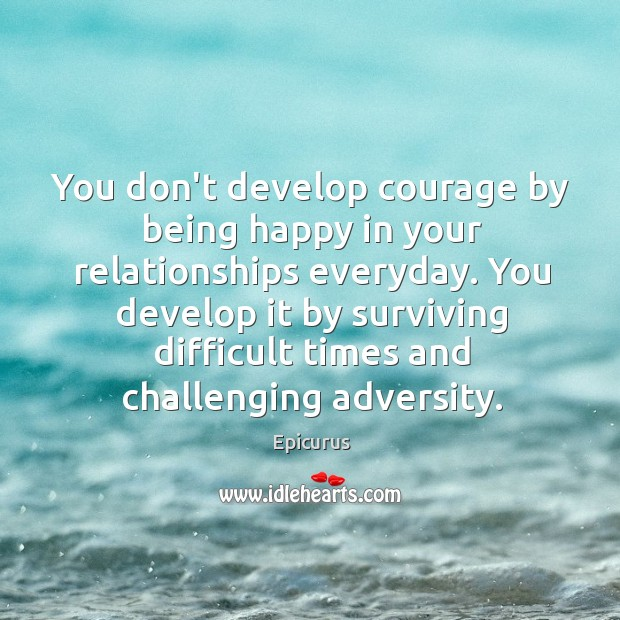 Image, You don't develop courage by being happy in your relationships everyday. You