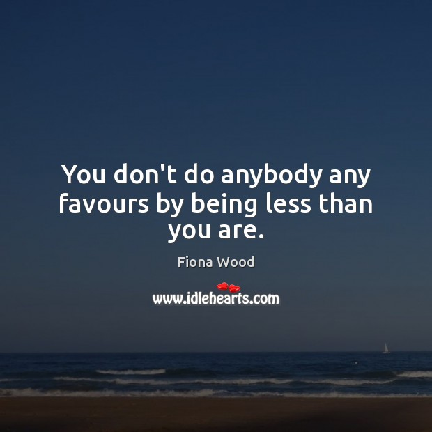 Image, You don't do anybody any favours by being less than you are.