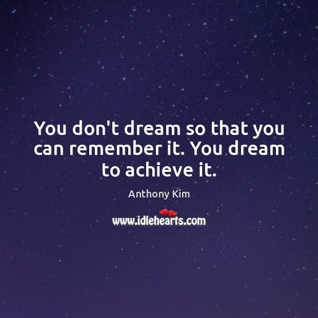 You don't dream so that you can remember it. You dream to achieve it. Image