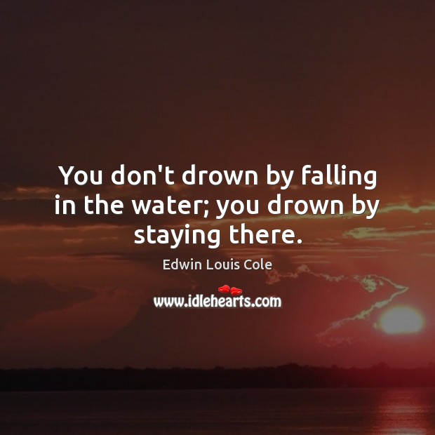 Image, You don't drown by falling in the water; you drown by staying there.