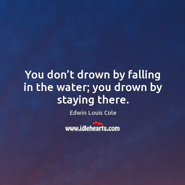 You don't drown by falling in the water; you drown by staying there. Image