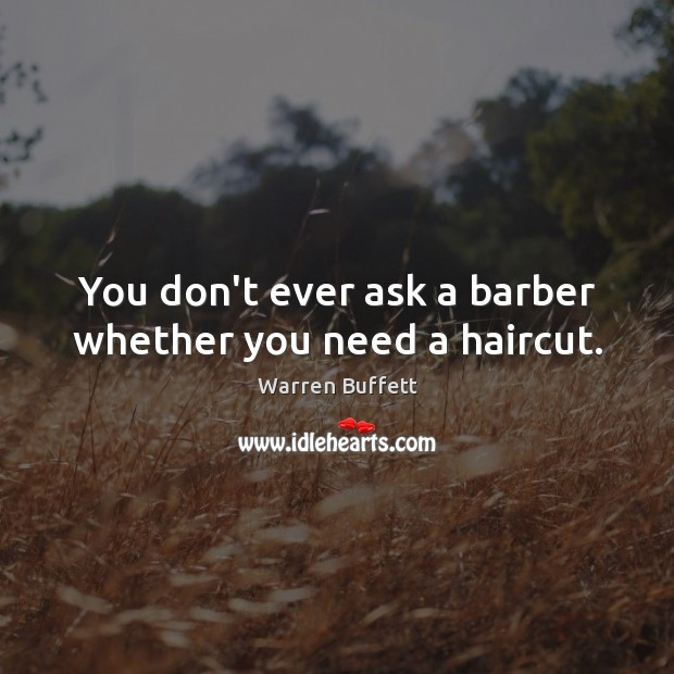 Image, You don't ever ask a barber whether you need a haircut.