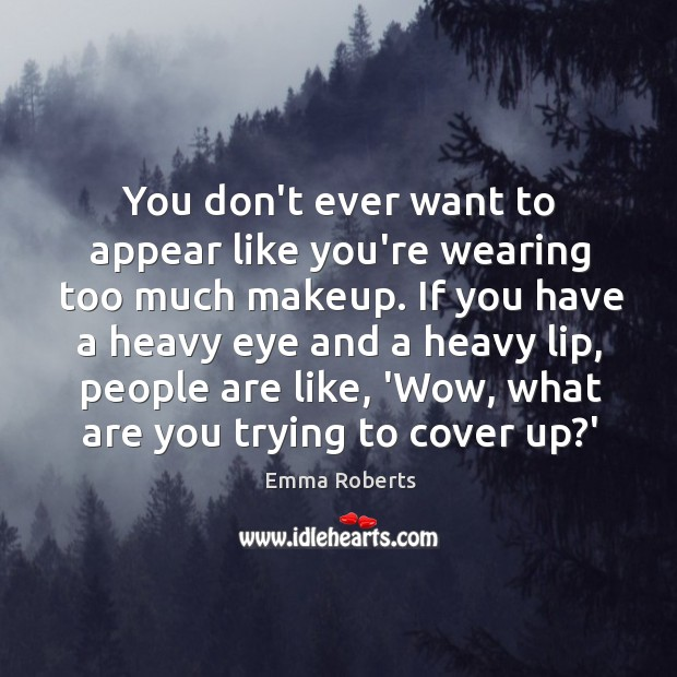 You don't ever want to appear like you're wearing too much makeup. Emma Roberts Picture Quote